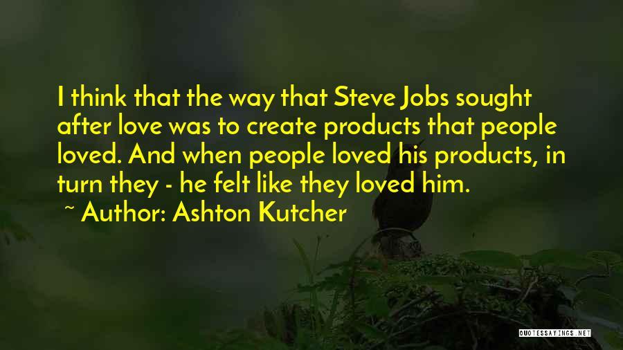 I Think I Love Him Quotes By Ashton Kutcher