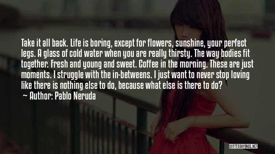 I Want Flowers Just Because Quotes By Pablo Neruda