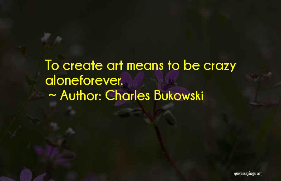 I Want To Be Alone Forever Quotes By Charles Bukowski