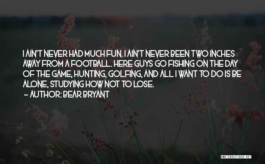 I Want To Be Alone Quotes By Bear Bryant