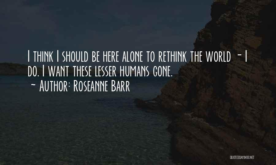 I Want To Be Alone Quotes By Roseanne Barr