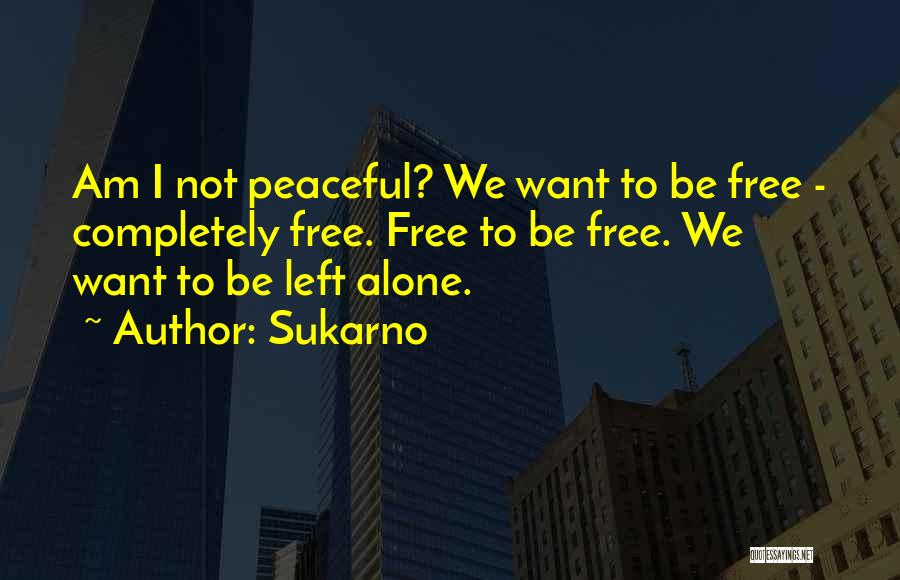I Want To Be Alone Quotes By Sukarno