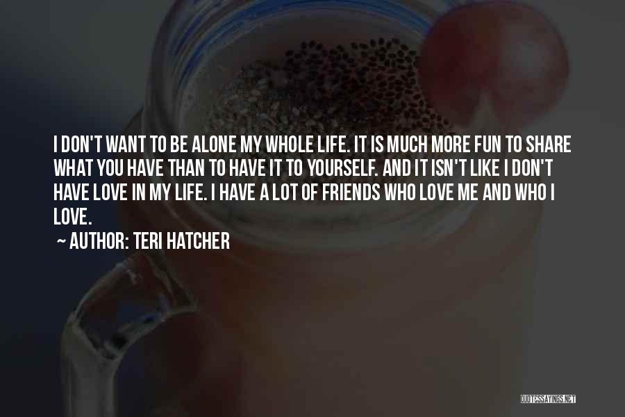 I Want To Be Alone Quotes By Teri Hatcher