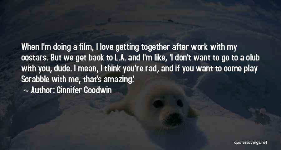 I Want To Get Back Together With You Quotes By Ginnifer Goodwin
