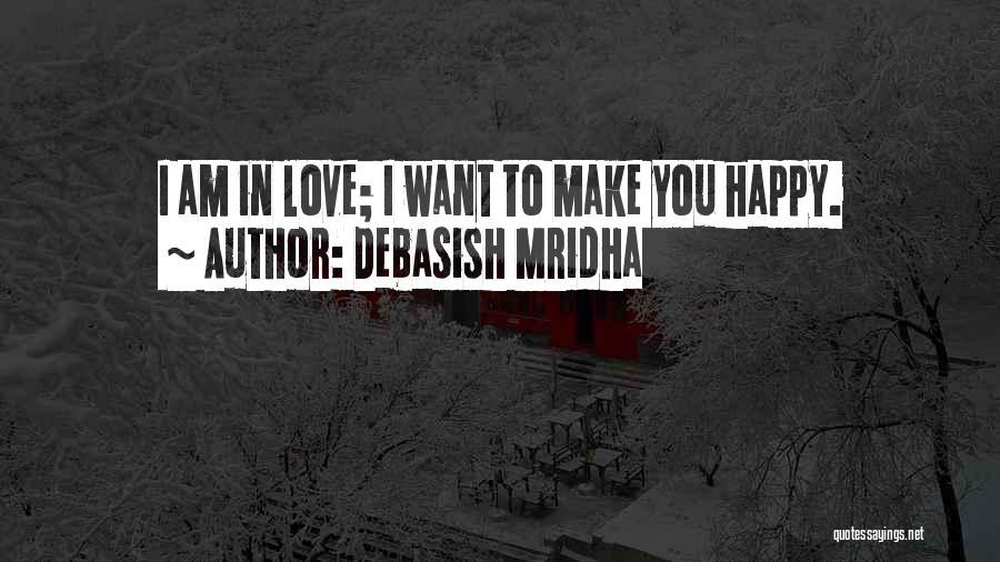 I Want To Make You Happy Love Quotes By Debasish Mridha