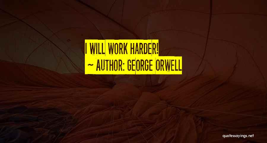 I Will Work Harder Quotes By George Orwell