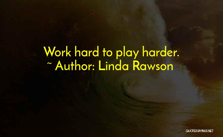 I Work Hard And Play Harder Quotes By Linda Rawson