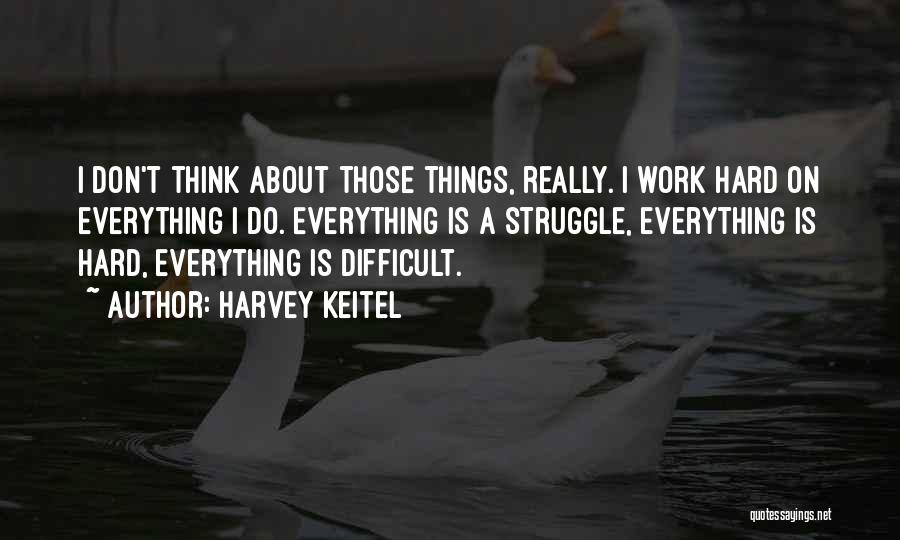 I Work Hard For Everything I Have Quotes By Harvey Keitel