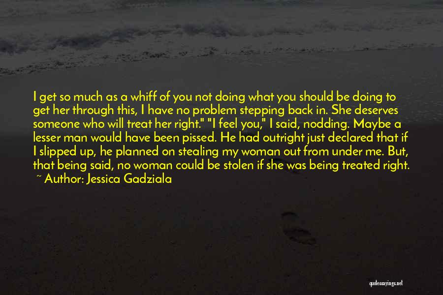 I'd Treat You Right Quotes By Jessica Gadziala