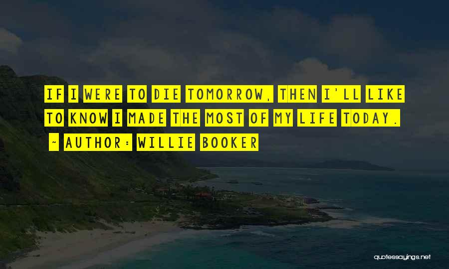If I Will Die Tomorrow Quotes By Willie Booker