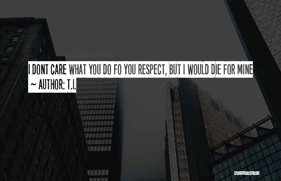 If You Dont Care Quotes By T.I.