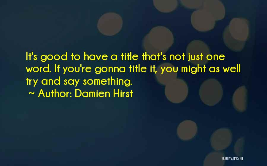 If You Have Something To Say Quotes By Damien Hirst