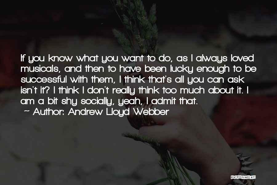 If You Think Too Much Quotes By Andrew Lloyd Webber