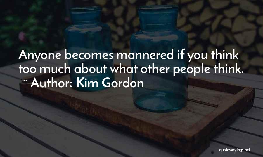 If You Think Too Much Quotes By Kim Gordon