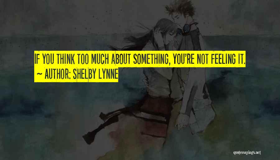 If You Think Too Much Quotes By Shelby Lynne