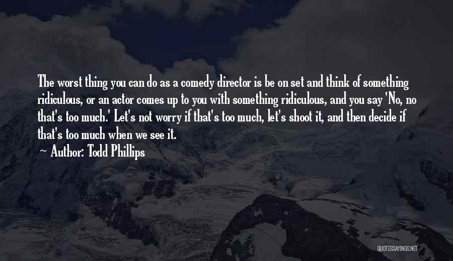 If You Think Too Much Quotes By Todd Phillips
