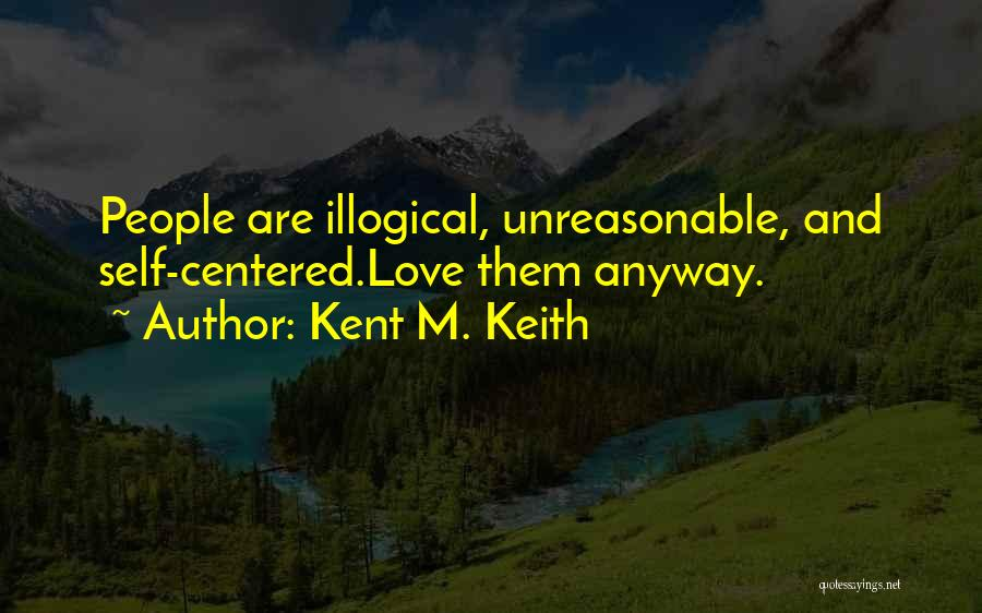 Illogical Quotes By Kent M. Keith
