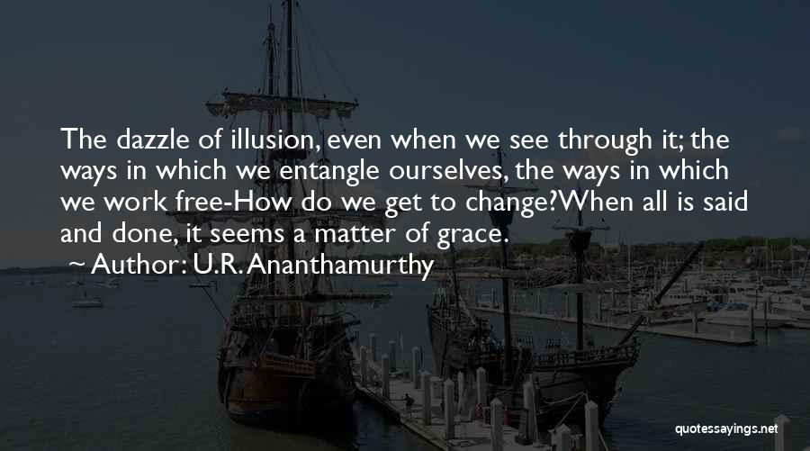 Illusion Maya Quotes By U.R. Ananthamurthy