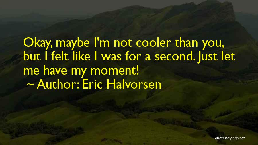 I'm Cooler Than You Quotes By Eric Halvorsen