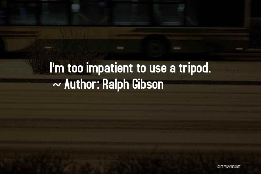 I'm Impatient Quotes By Ralph Gibson