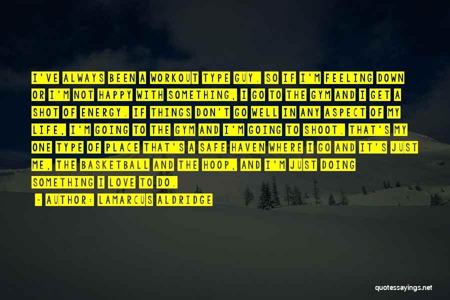 I'm Just Feeling Down Quotes By LaMarcus Aldridge