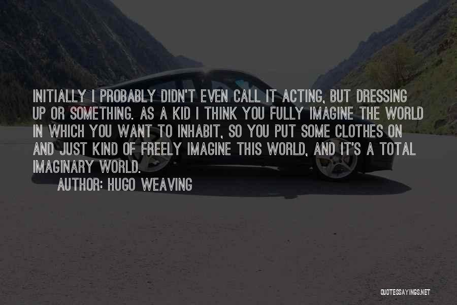 Imaginary World Quotes By Hugo Weaving