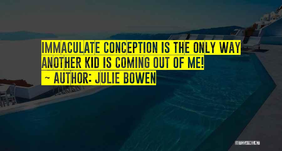 Immaculate Conception Quotes By Julie Bowen