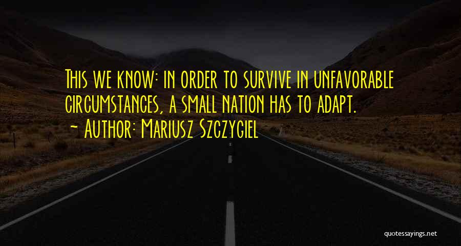 In Order To Survive Quotes By Mariusz Szczygiel