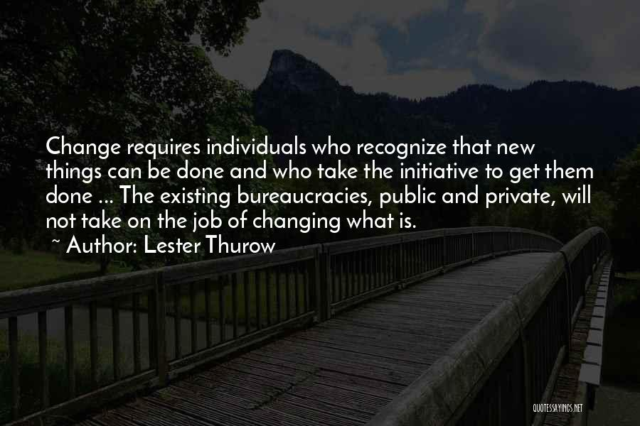 Initiative And Change Quotes By Lester Thurow