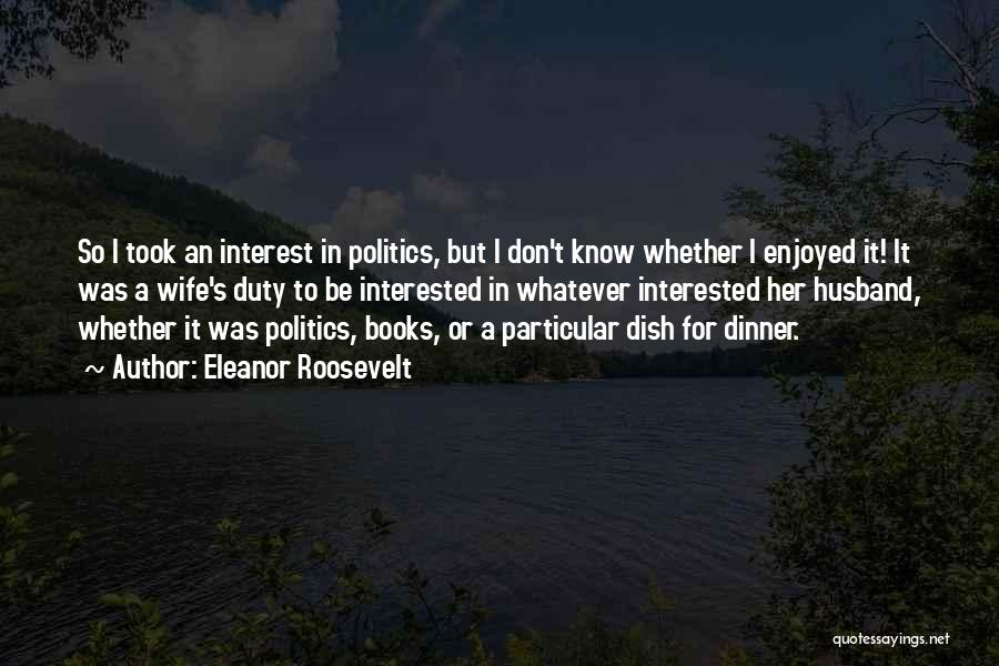 Interested In Politics Quotes By Eleanor Roosevelt