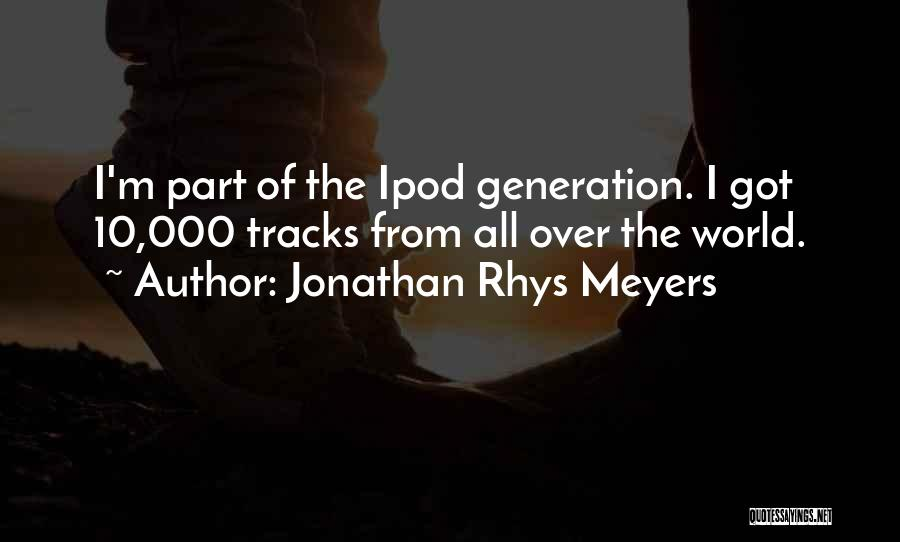 Ipods Quotes By Jonathan Rhys Meyers