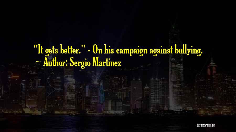It Gets Better Campaign Quotes By Sergio Martinez