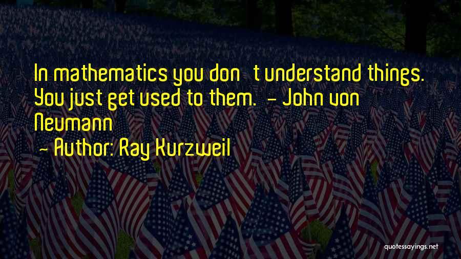 John Von Neumann Mathematics Quotes By Ray Kurzweil