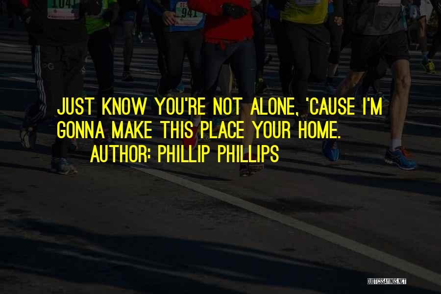 Just Know You're Not Alone Quotes By Phillip Phillips