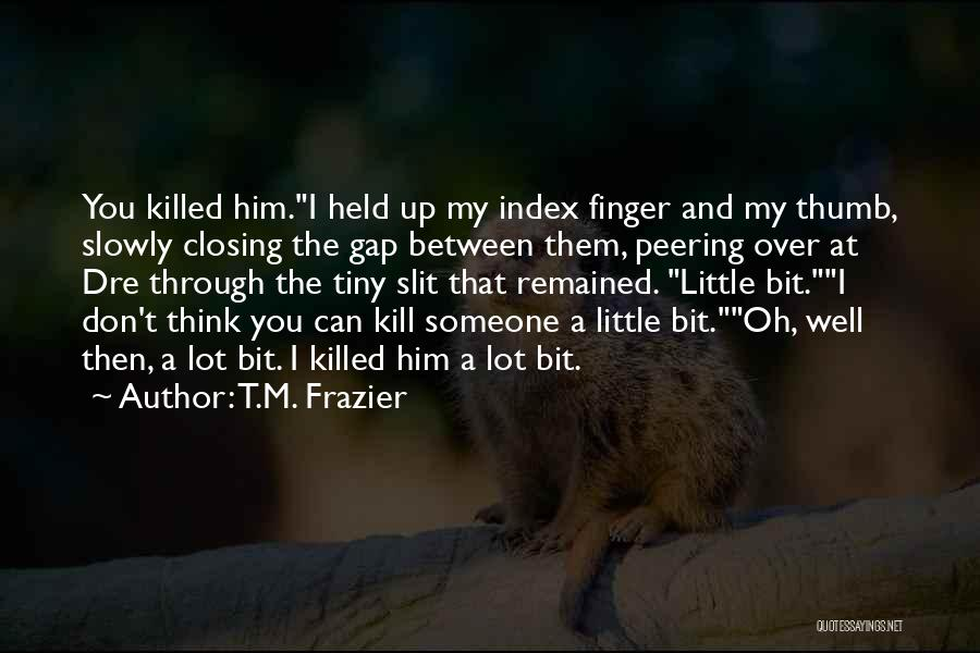 Kill Me Slowly Quotes By T.M. Frazier