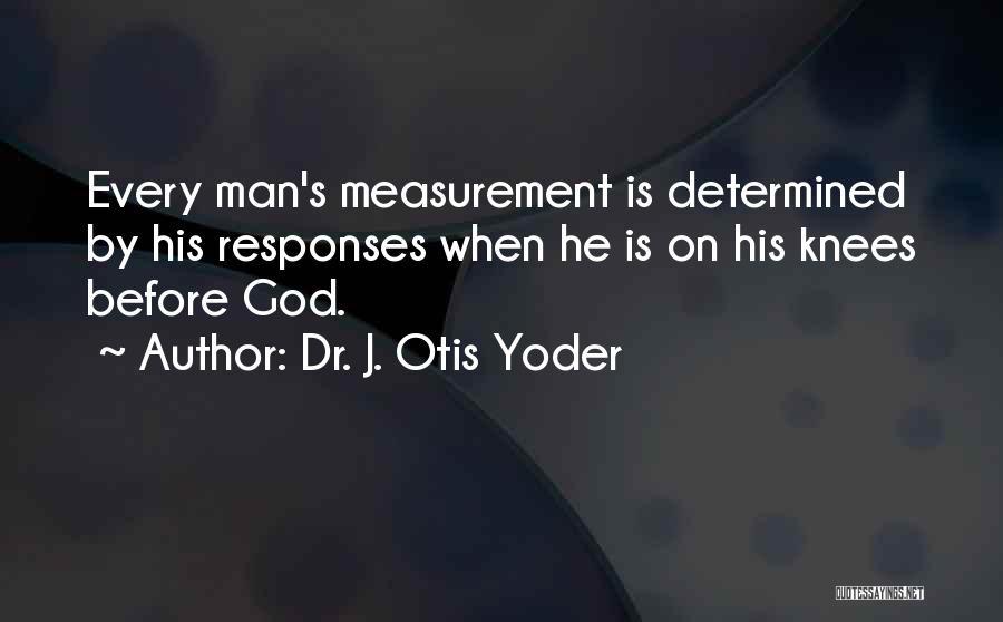 Kneel Before God Quotes By Dr. J. Otis Yoder