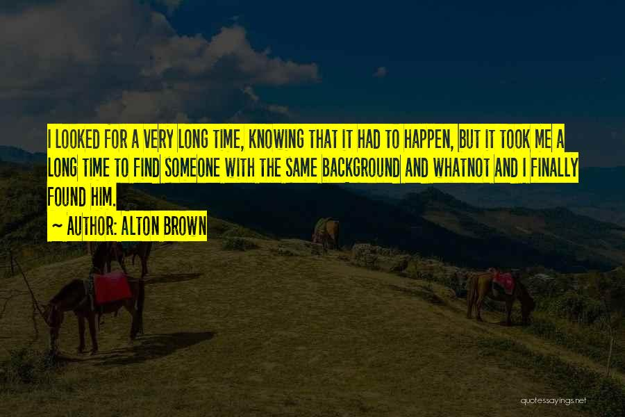Knowing Someone For A Long Time Quotes By Alton Brown