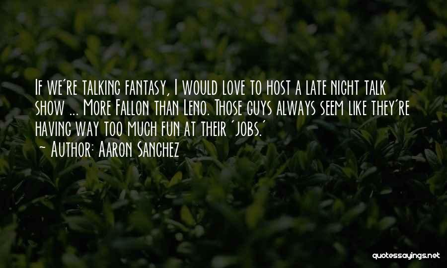 Late Night Fun Quotes By Aaron Sanchez