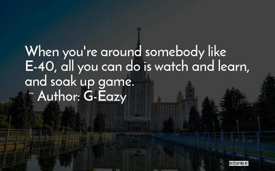 Learn From Those Around You Quotes By G-Eazy