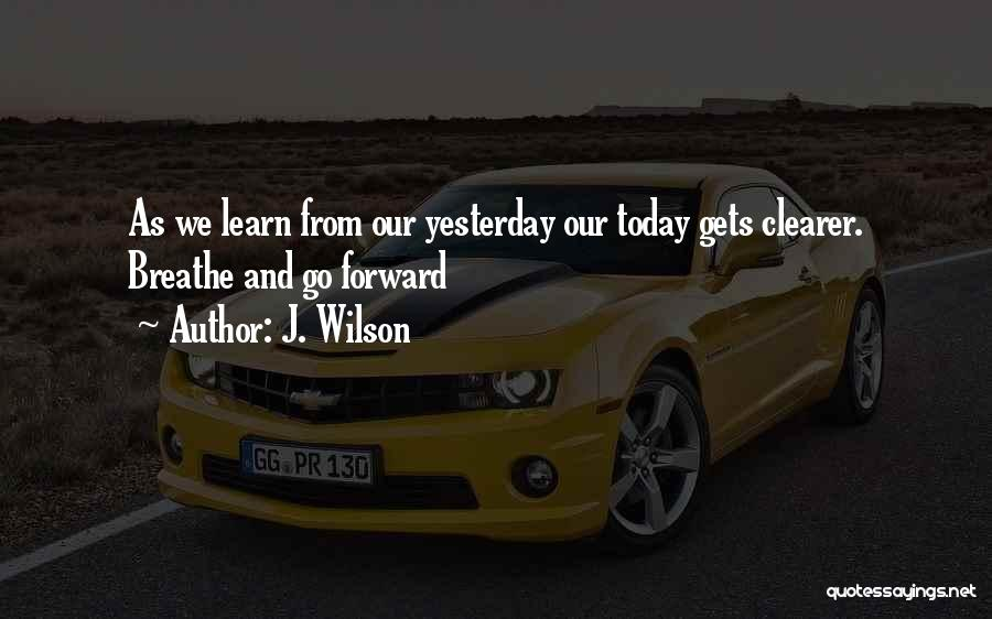 Learn From Yesterday Quotes By J. Wilson