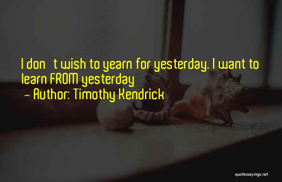 Learn From Yesterday Quotes By Timothy Kendrick