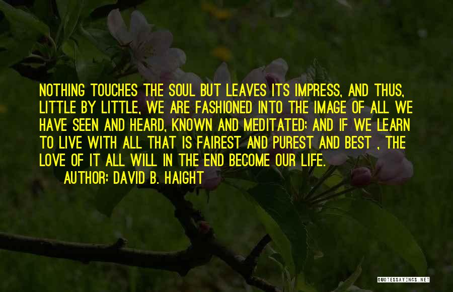 Learn Love Live Life Quotes By David B. Haight