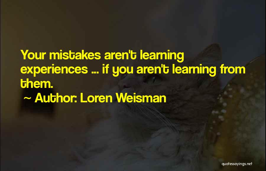 Learning From Experiences Quotes By Loren Weisman