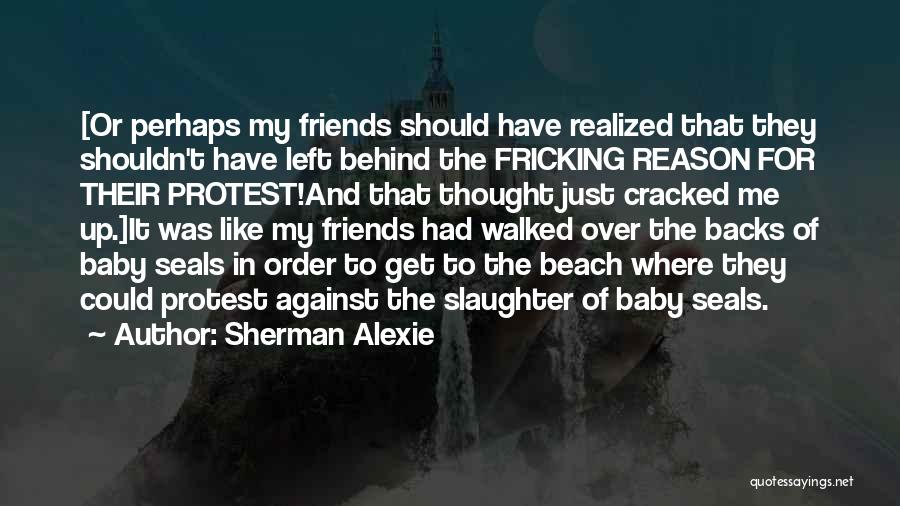 Left Friends Quotes By Sherman Alexie