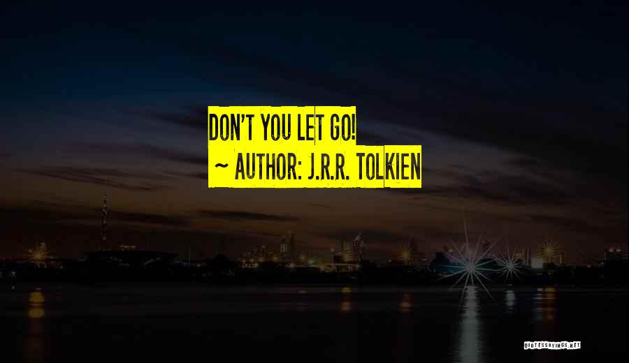 Let Go Let Go Quotes By J.R.R. Tolkien