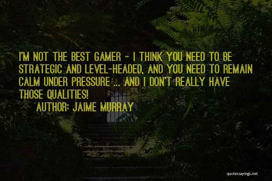 Level Headed Quotes By Jaime Murray