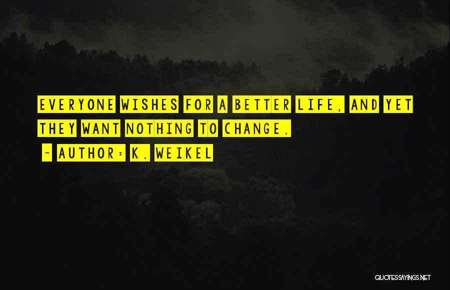 Life Change For Better Quotes By K. Weikel