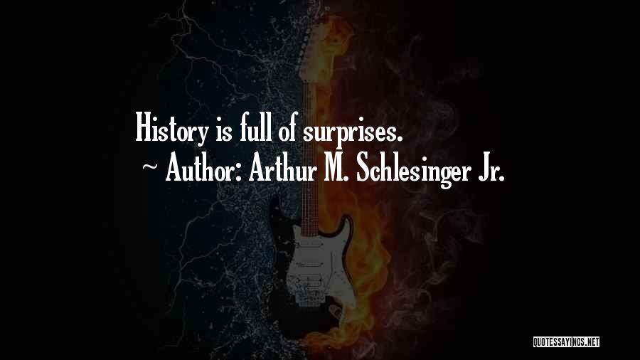 Life If Full Of Surprises Quotes By Arthur M. Schlesinger Jr.