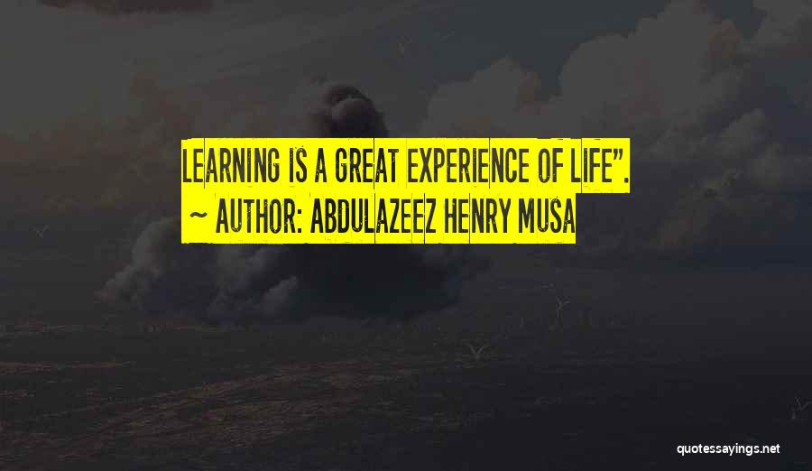 Life Is Learning Experience Quotes By Abdulazeez Henry Musa