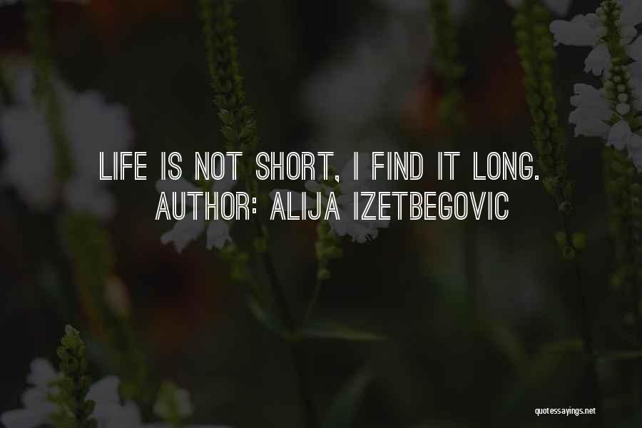 Life Is Not Short Quotes By Alija Izetbegovic